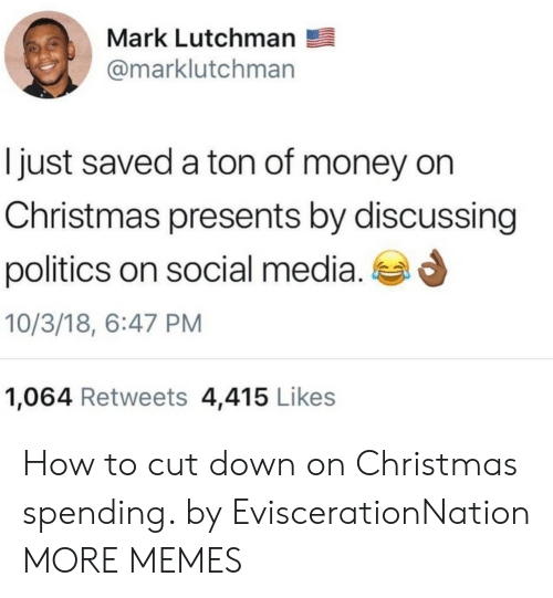 Christmas, Dank, and Memes: Mark Lutchmarn  @marklutchman  ljust saved a ton of money on  Christmas presents by discussing  politics on social media.  10/3/18, 6:47 PM  1,064 Retweets 4,415 Likes How to cut down on Christmas spending. by EviscerationNation MORE MEMES