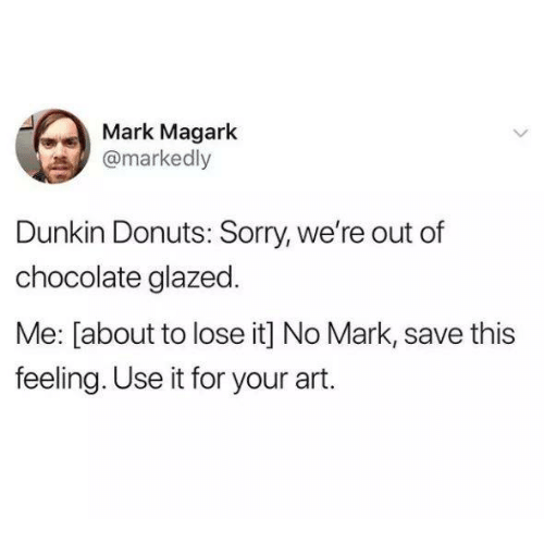Sorry, Chocolate, and Donuts: Mark Magark  @markedly  Dunkin Donuts: Sorry, we're out of  chocolate glazed.  Me: [about to lose it] No Mark, save this  feeling. Use it for your art.