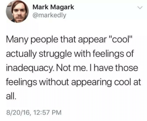 "Struggle, Cool, and All: Mark Magark  @markedly  Many people that appear ""cool""  actually struggle with feelings of  inadequacy. Not me. I have those  feelings without appearing cool at  all.  8/20/16, 12:57 PM"