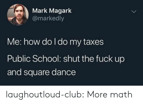 Club, School, and Tumblr: Mark Magark  @markedly  Me: how do I do my taxes  Public School: shut the fuck up  and square dance laughoutloud-club:  More math