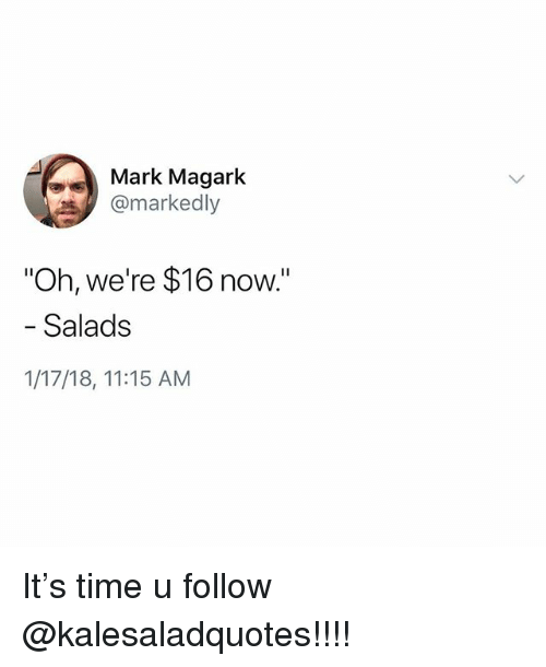 """Memes, Time, and 🤖: Mark Magark  @markedly  """"Oh, we're $16 now.""""  - Salads  1/17/18, 11:15 AM It's time u follow @kalesaladquotes!!!!"""