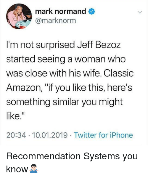 """Not Surprised: mark normand  @marknorm  I'm not surprised Jeff Bezoz  started seeing a woman who  was close with his wife. Classic  Amazon, """"if you like this, here's  something similar you might  like.  20:34 10.01.2019 Twitter for iPhone Recommendation Systems you know🤷🏻♂️"""