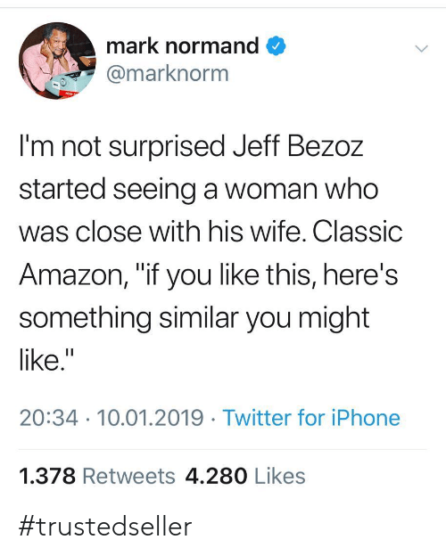 """Amazon, Iphone, and Twitter: mark normand  marknorm  I'm not surprised Jeff Bezoz  started seeing a woman who  was close with his wife. Classic  Amazon, """"if you like this, here's  something similar you might  like.""""  20:34 10.01.2019 Twitter for iPhone  1.378 Retweets 4.280 Likes #trustedseller"""
