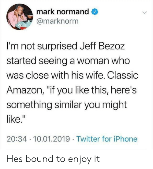 """Amazon, Iphone, and Twitter: mark normand  @marknorm  I'm not surprised Jeff Bezoz  started seeing a woman who  was close with his wife. Classic  Amazon, """"if you like this, here's  something similar you might  like.""""  20:34 10.01.2019 Twitter for iPhone Hes bound to enjoy it"""