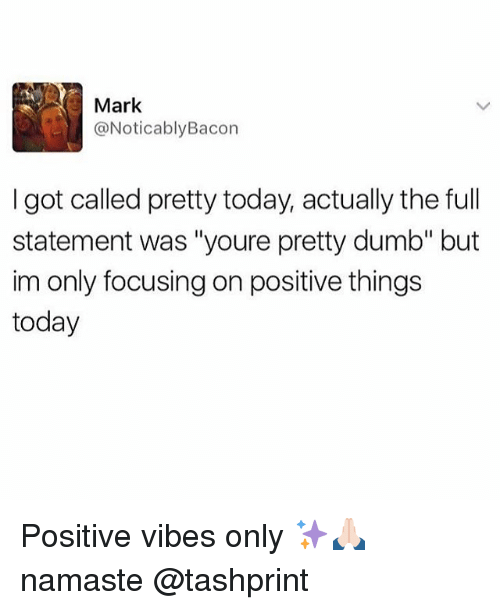 """Noticably: Mark  @Noticably Bacon  I got called pretty today, actually the full  statement was """"youre pretty dumb"""" but  im only focusing on positive things  today Positive vibes only ✨🙏🏻 namaste @tashprint"""