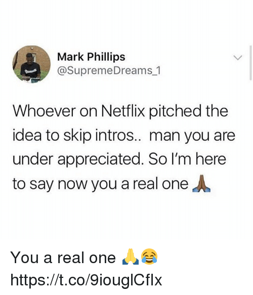 Netflix, Idea, and One: Mark Phillips  @SupremeDreams 1  Whoever on Netflix pitched the  idea to skip intros.. man you are  under appreciated. So I'm here  to say now you a real one You a real one 🙏😂 https://t.co/9iouglCfIx