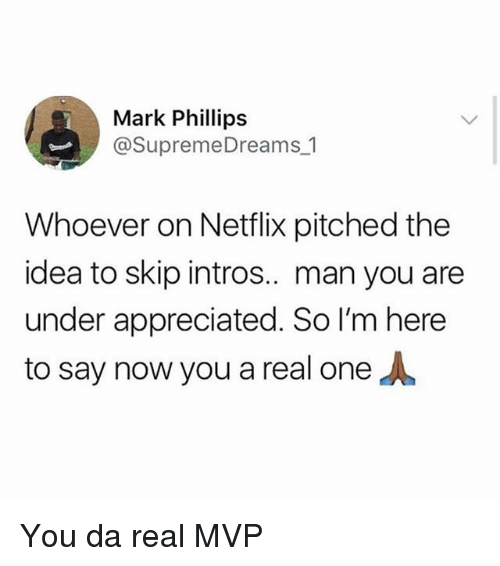 Memes, Netflix, and 🤖: Mark Phillips  @SupremeDreams 1  Whoever on Netflix pitched the  idea to skip intros.. man you are  under appreciated. So I'm here  to say now you a real one You da real MVP