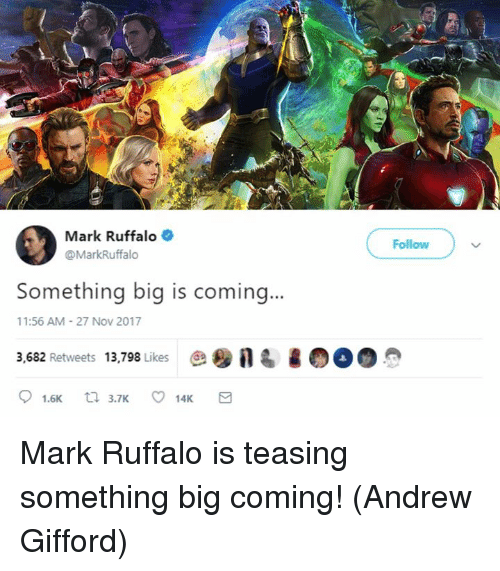 Memes, Mark Ruffalo, and 🤖: Mark Ruffalo  @MarkRuffalo  Follow  Something big is coming...  11:56 AM-27 Nov 2017  3,682 Retweets 13,798 Likes esna Mark Ruffalo is teasing something big coming!  (Andrew Gifford)