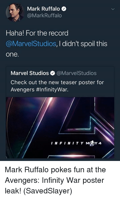 Memes, Mark Ruffalo, and Avengers: Mark Ruffalo  @MarkRuffalo  Haha! For the record  @MarvelStudios, I didn't spoil this  one  Marvel Studios @MarvelStudios  Check out the new teaser poster for  Avengers #Infinitywar.  INFINITY MY4 Mark Ruffalo pokes fun at the Avengers: Infinity War poster leak!  (SavedSlayer)