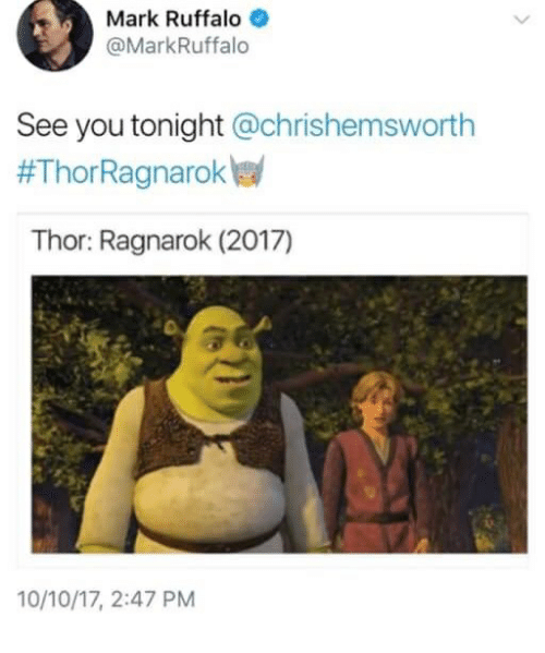 Mark Ruffalo, Thor, and Ragnarok: Mark Ruffalo  @MarkRuffalo  See you tonight @chrishemsworth  #ThorRagnarokw  Thor: Ragnarok (2017)  10/10/17, 2:47 PM