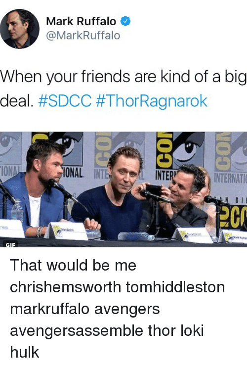 Friends, Gif, and Memes: Mark Ruffalo  @MarkRuffalo  When your friends are kind of a big  deal. #SDCC #ThorRagnarok  ONAL INT  L INTE  R)  INTERNATI  D IE  2C  GIF That would be me chrishemsworth tomhiddleston markruffalo avengers avengersassemble thor loki hulk