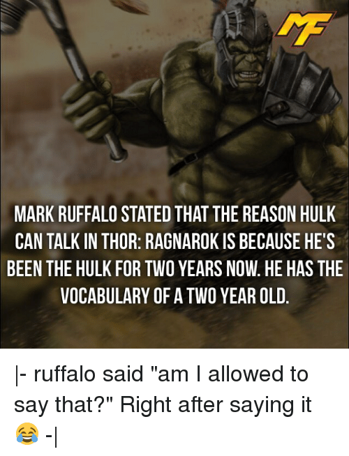 "Memes, Hulk, and Mark Ruffalo: MARK RUFFALO STATED THAT THE REASON HULK  CAN TALK IN THOR: RAGNAROK IS BECAUSE HE'S  BEEN THE HULK FOR TWO YEARS NOW. HE HAS THE  VOCABULARY OF A TWO YEAR OLD |- ruffalo said ""am I allowed to say that?"" Right after saying it😂 -