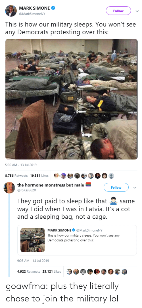 democrats: MARK SIMONE  Follow  @MarkSimoneNY  This is how our military sleeps. You won't see  any Democrats protesting over this:   5:26 AM - 13 Jul 2019  8,756 Retweets 19,351 Likes   the hormone monstress but male  Follow  @roXas9620  They got paid to sleep like that  way I did when I was in Latvia. It's a cot  and a sleeping bag, not a cage.  same  MARK SIMONE @MarkSimoneNY  This is how our military sleeps. You won't see any  Democrats protesting over this:  9:03 AM - 14 Jul 2019  4,922 Retweets 23,121 Likes goawfma:  plus they literally chose to join the military lol