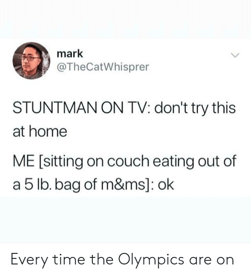 Couch, Home, and Time: mark  @TheCatWhisprer  STUNTMAN ON TV: don't try this  at home  ME [sitting on couch eating out of  a 5 lb. bag of m&ms]: ok Every time the Olympics are on