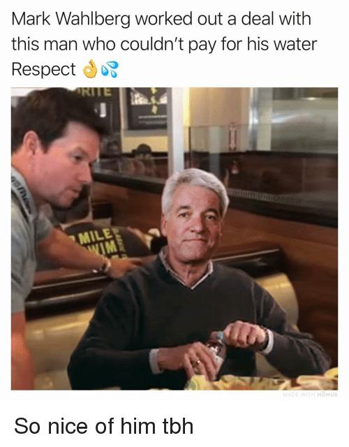 Memes, Respect, and Tbh: Mark Wahlberg worked out a deal with  this man who couldn't pay for his water  Respect  MILER  IM  MOMUS So nice of him tbh