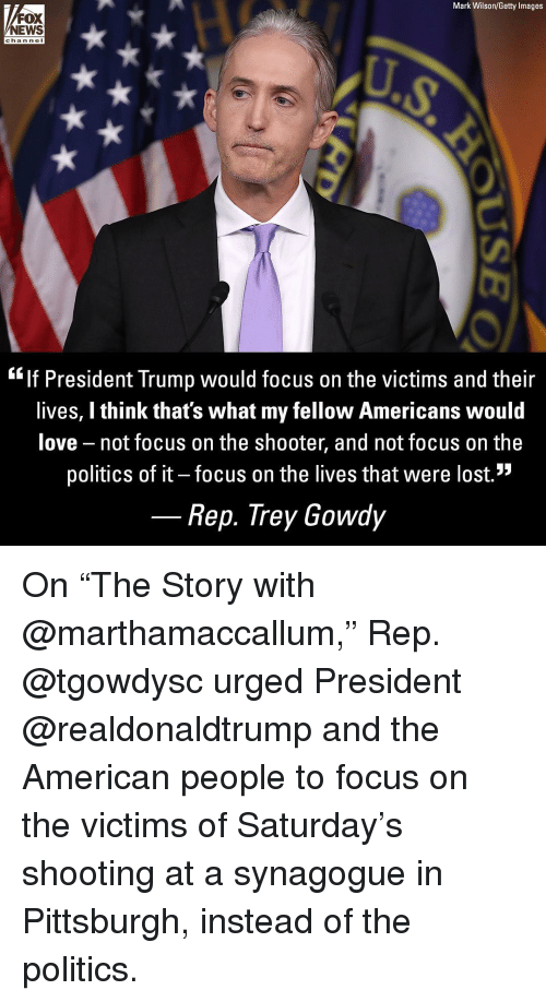 "Love, Memes, and News: Mark Wilson/Getty Images  FOX  NEWS  chan nel  ""lf President Trump would focus on the victims and their  lives, I think that's what my fellow Americans would  love not focus on the shooter, and not focus on the  politics of it - focus on the lives that were lost.""  Rep. Trey Gowdy On ""The Story with @marthamaccallum,"" Rep. @tgowdysc urged President @realdonaldtrump and the American people to focus on the victims of Saturday's shooting at a synagogue in Pittsburgh, instead of the politics."