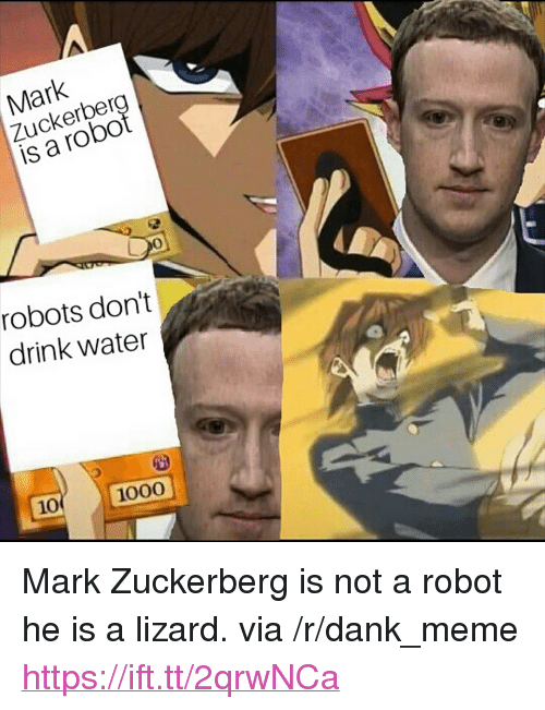 "Dank, Mark Zuckerberg, and Meme: Mark  Zuckerber  is a robo  0  robots don't  drink water  10  1000 <p>Mark Zuckerberg is not a robot he is a lizard. via /r/dank_meme <a href=""https://ift.tt/2qrwNCa"">https://ift.tt/2qrwNCa</a></p>"