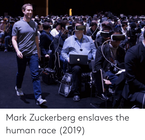 Mark Zuckerberg, Race, and Human: Mark Zuckerberg enslaves the human race (2019)