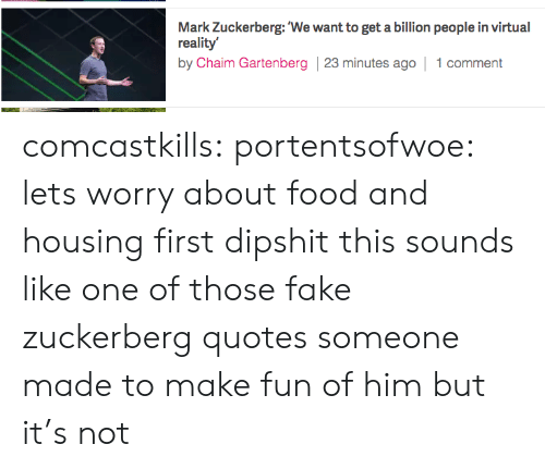Virtual Reality: Mark Zuckerberg:'We want to get a billion people in virtual  reality  by Chaim Gartenberg 23 minutes ago 1 comment comcastkills:  portentsofwoe:  lets worry about food and housing first dipshit  this sounds like one of those fake zuckerberg quotes someone made to make fun of him but it's not