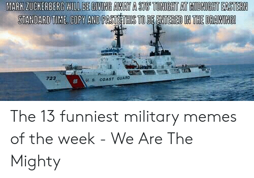 Funny Coast Guard: MARK ZUCKERBERG WILL BE GIVING AWAY A 378' TONIGHT AT MIDRIGHT EASTERN  STANDARD TIME COPY AND PASTE THIS TO BE ENTERED IN THE DRAWING!  723  COAST QUARD  U. S The 13 funniest military memes of the week - We Are The Mighty