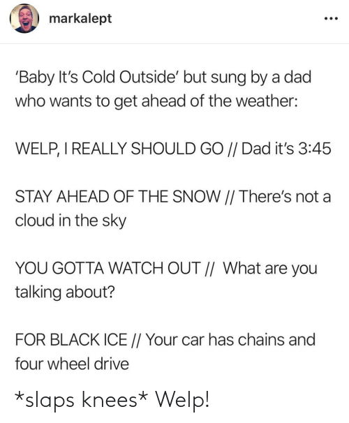 Snow: markalept  'Baby It's Cold Outside' but sung by a dad  who wants to get ahead of the weather:  WELP, I REALLY SHOULD GO // Dad it's 3:45  STAY AHEAD OF THE SNOW || There's not a  cloud in the sky  YOU GOTTA WATCH OUT // What are you  talking about?  FOR BLACK ICE // Your car has chains and  four wheel drive *slaps knees* Welp!