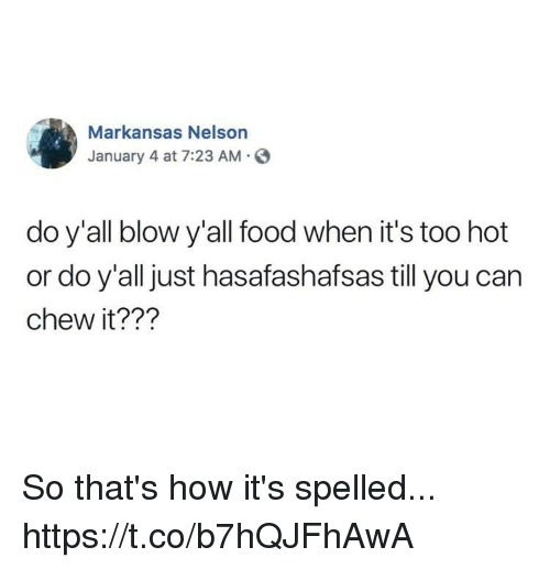 Food, Funny, and How: Markansas Nelson  January 4 at 7:23 AM.  do y'all blow y'all food when it's too hot  or do y'all just hasafashafsas till you can  chew it??1? So that's how it's spelled... https://t.co/b7hQJFhAwA