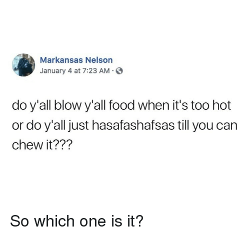 Food, Blow, and Can: Markansas Nelson  January 4 at 7:23 AM.S  do y'all blow y'all food when it's too hot  or do y'all just hasafashafsas till you can  chew it??1? So which one is it?