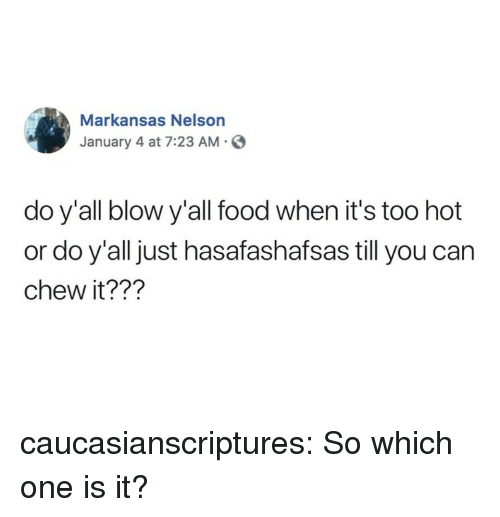 Food, Tumblr, and Blog: Markansas Nelson  January 4 at 7:23 AM.S  do y'all blow y'all food when it's too hot  or do y'all just hasafashafsas till you can  chew it??1? caucasianscriptures:  So which one is it?