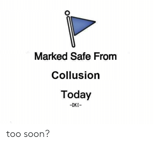 Marked: Marked Safe From  Collusion  Today  -DKI too soon?