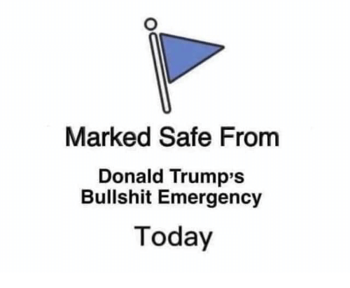 Donald Trumps: Marked Safe From  Donald Trump's  Bullshit Emergency  Today