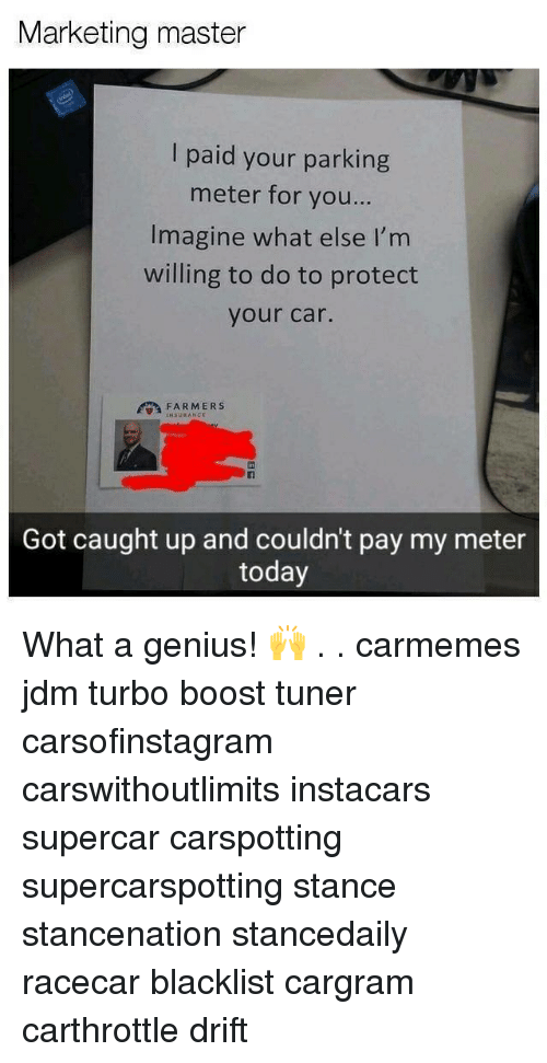 Memes, Boost, and Genius: Marketing master  I paid your parking  meter for you...  Imagine what else I'm  willing to do to protect  your car.  FARMERS  NSURANCE  Fi  Got caught up and couldn't pay my meter  today What a genius! 🙌 . . carmemes jdm turbo boost tuner carsofinstagram carswithoutlimits instacars supercar carspotting supercarspotting stance stancenation stancedaily racecar blacklist cargram carthrottle drift