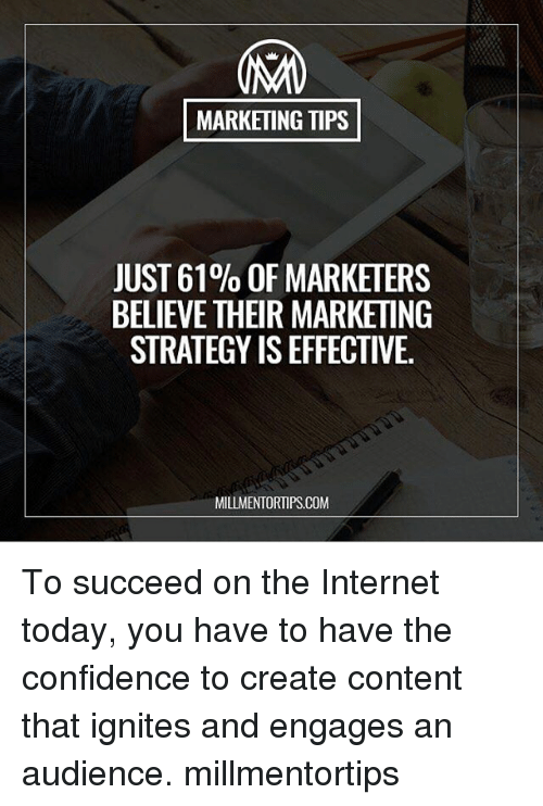 An Audience: MARKETING TIPS  JUST 61% OF MARKETERS  BELIEVE THEIR MARKETING  STRATEGY ISEFFECTIVE.  MILLMENTORTIPS.COM To succeed on the Internet today, you have to have the confidence to create content that ignites and engages an audience. millmentortips