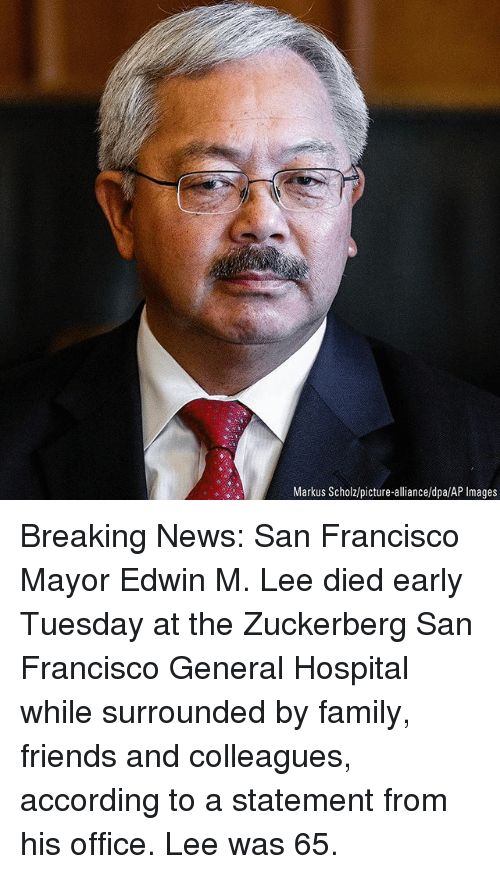 Family, Friends, and Memes: Markus Scholz/picture-alliance/dpa/AP Images Breaking News: San Francisco Mayor Edwin M. Lee died early Tuesday at the Zuckerberg San Francisco General Hospital while surrounded by family, friends and colleagues, according to a statement from his office. Lee was 65.