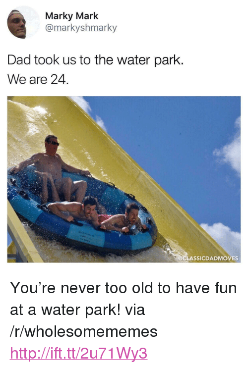 """Dad, Http, and Water: Marky Mark  @markyshmarky  Dad took us to the water parlk  We are 24  LASSICDADMOVES <p>You&rsquo;re never too old to have fun at a water park! via /r/wholesomememes <a href=""""http://ift.tt/2u71Wy3"""">http://ift.tt/2u71Wy3</a></p>"""