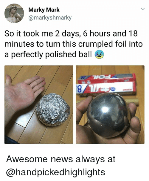 Memes, News, and Awesome: Marky Mark  @markyshmarky  So it took me 2 days, 6 hours and 18  minutes to turn this crumpled foil into  a perfectly polished ball Awesome news always at @handpickedhighlights