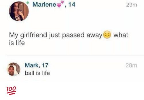 Ball Is Life, Life, and What Is: Marlene  14  29m  My girlfriend just passed away  what  is life  Mark, 17  28m  ball is life 💯