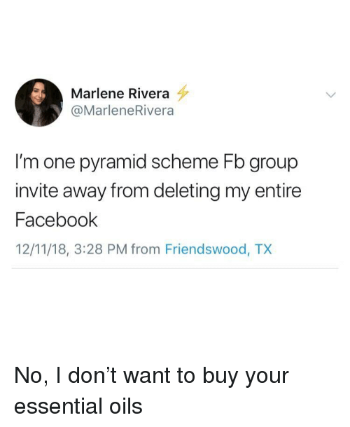 Facebook, One, and Essential Oils: Marlene Rivera  @MarleneRivera  I'm one pyramid scheme Fb group  invite away from deleting my entire  Facebook  12/11/18, 3:28 PM from Friendswood, TX No, I don't want to buy your essential oils