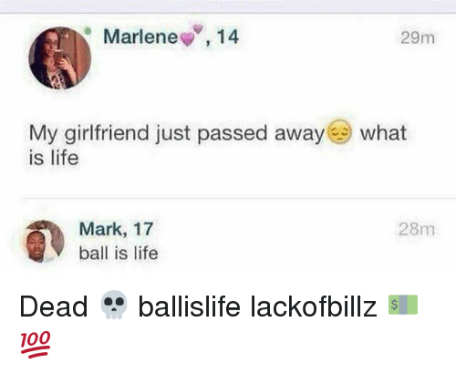 Ball Is Life, Life, and What Is: Marlene  V, 14  29m  My girlfriend just passed away  what  is life  Mark, 17  28m  ball is life Dead 💀 ballislife lackofbillz 💵💯