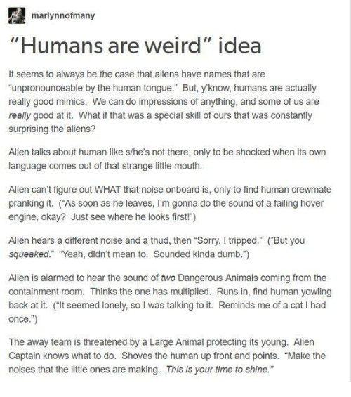 "Animals, Dumb, and Memes: marlynnofmany  Humans are weird"" idea  It seems to always be the case that aliens have names that are  ""unpronounceable by the human tongue."" But, yknow, humans are actually  really good mimics. We can do impressions of anything, and some of us are  really good at it. What if that was a special skill of ours that was constantly  surprising the aliens?  Alien talks about human like s/he's not there, only to be shocked when its own  language comes out of that strange little mouth  Alien can't figure out WHAT that noise onboard is, only to find human crewmate  pranking it. As soon as he leaves, I'm gonna do the sound of a failing hover  engine, okay? Just see where he looks first"")  Alien hears a different noise and a thud, then ""Sorry, I tripped."" (But you  squeaked"" ""Yeah, didn't mean to. Sounded kinda dumb."")  Alien is alarmed to hear the sound of two Dangerous Animals coming from the  containment room. Thinks the one has multiplied. Runs in, find human yowling  back at it. ""It seemed lonely, so I was talking to it. Reminds me of a cat I had  once."")  The away team is threatened by a Large Animal protecting its young. Aliern  Captain knows what to do. Shoves the human up front and points. ""Make the  noises that the little ones are making. This is your time to shine."""