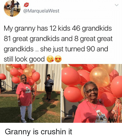 Memes, Good, and Kids: @MarquelaWest  My granny has 12 kids 46 grandkids  81 great grandkids and 8 great great  grandkids .. she just turned 90 and  still look good Gae Granny is crushin it