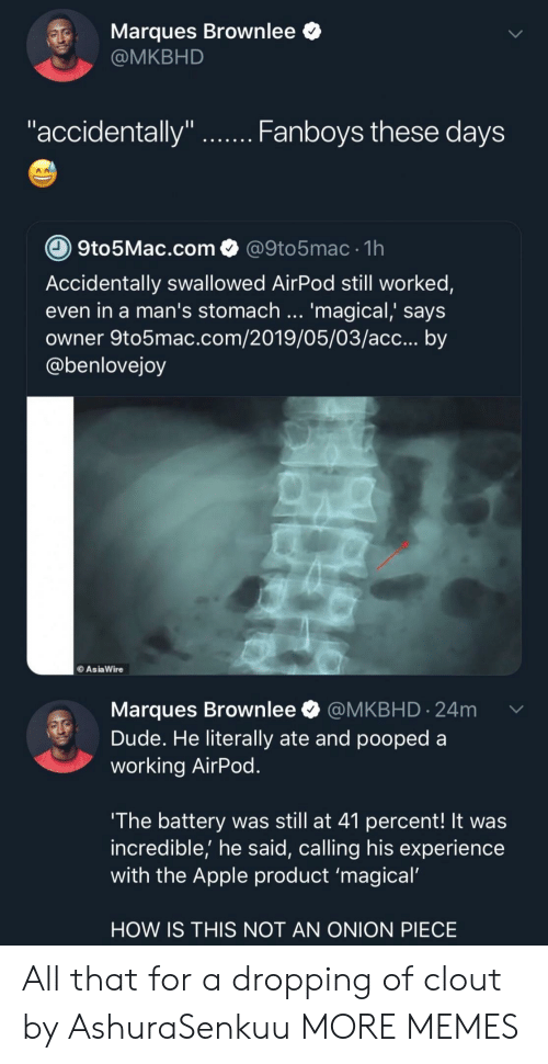 """Apple, Dank, and Dude: Marques Brownlee *  @MKBHD  """"accidentally""""  Fanboys tnese daVS  9to5Mac.com@9to5mac 1h  Accidentally swallowed AirPod still worked,  even in a man's stomach '  owner 9to5mac.com/2019/05/03/acc... by  @benlovejoy  magical, says  AsiaWire  Marques Brownlee @MKBHD.24m  Dude. He literally ate and pooped a  working AirPod  The battery was still at 41 percent! It was  incredible,' he said, calling his experience  with the Apple product 'magical  HOW IS THIS NOT AN ONION PIECE All that for a dropping of clout by AshuraSenkuu MORE MEMES"""