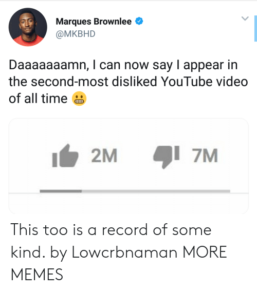 Dank, Memes, and Target: Marques Brownlee  @MKBHD  Daaaaaaamn, I can now say I appear in  the second-most disliked YouTube video  of all time  2M  7M This too is a record of some kind. by Lowcrbnaman MORE MEMES