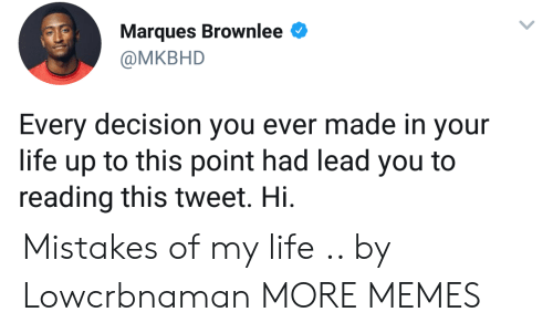 Dank, Life, and Memes: Marques Brownlee  @MKBHD  Every decision you ever made in your  life up to this point had lead you to  reading this tweet. Hi Mistakes of my life .. by Lowcrbnaman MORE MEMES