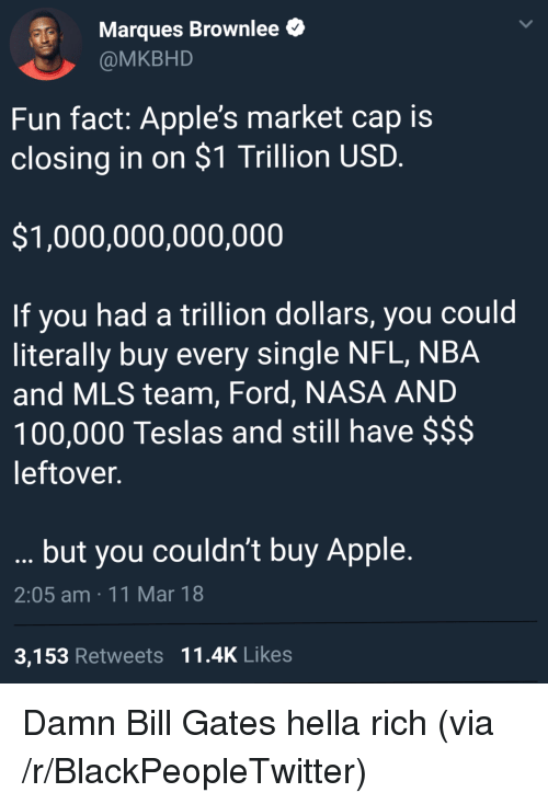 Anaconda, Apple, and Bill Gates: Marques Brownlee  @MKBHD  Fun fact: Apple's market cap is  closing in on $1 Trillion USD  $1,000,000,000,000  If you had a trillion dollars, you could  literally buy every single NFL, NBA  and MLS team, Ford, NASA AND  100,000 Teslas and still have $$$  leftover.  but you couldn't buy Apple.  2:05 am 11 Mar 18  3,153 Retweets 11.4K Likes <p>Damn Bill Gates hella rich (via /r/BlackPeopleTwitter)</p>