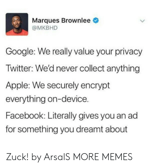 Apple, Dank, and Facebook: Marques Brownlee  @MKBHD  Google: We really value your privacy  Iwitter: We'd never collect anything  Apple: We securely encrypt  everything on-device.  Facebook: Literally gives you an ad  for something you dreamt about Zuck! by ArsalS MORE MEMES