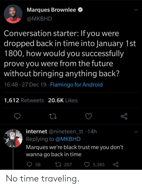 Dropped: Marques Brownlee O  @MKBHD  Conversation starter: If you were  dropped back in time into January 1st  1800, how would you successfully  prove you were from the future  without bringing anything back?  16:48 · 27 Dec 19 · Flamingo for Android  1,612 Retweets 20.6K Likes  internet @nineteen_tt · 14h  Replying to @MKBHD  Marques we're black trust me you don't  wanna go back in time  ♡ 58  27 207  5,385 No time traveling.