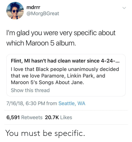 Love, Black, and Seattle: marr  @MorgBGreat  I'm glad you were very specific about  which Maroon b album  Flint, MI hasn't had clean water since 4-24  I love that Black people unanimously decided  that we love Paramore, Linkin Park, and  Maroon 5's Songs About Jane  Show this thread  7/16/18, 6:30 PM from Seattle, WA  6,591 Retweets 20.7K Likes You must be specific.