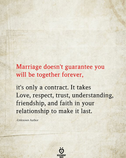 Love, Marriage, and Respect: Marriage doesn't guarantee you  will be together forever,  it's only a contract. It takes  Love, respect, trust, understanding,  friendship, and faith in your  relationship to make it last.  Unknown Author  RELATIONSHIP  RILES