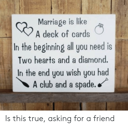 Club, Marriage, and True: Marriage is like  A deck of cards  In the beginning all you need is  Two hearts and a diamond.  In the end you wish you had  A club and a spade. Is this true, asking for a friend