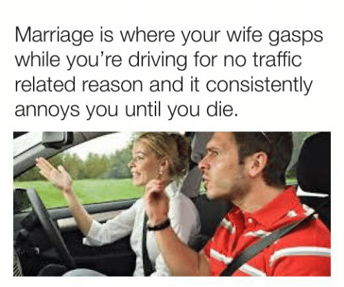 Dank, Driving, and Marriage: Marriage is where your wife gasps  while you're driving for no traffic  related reason and it consistently  annoys you until you die.